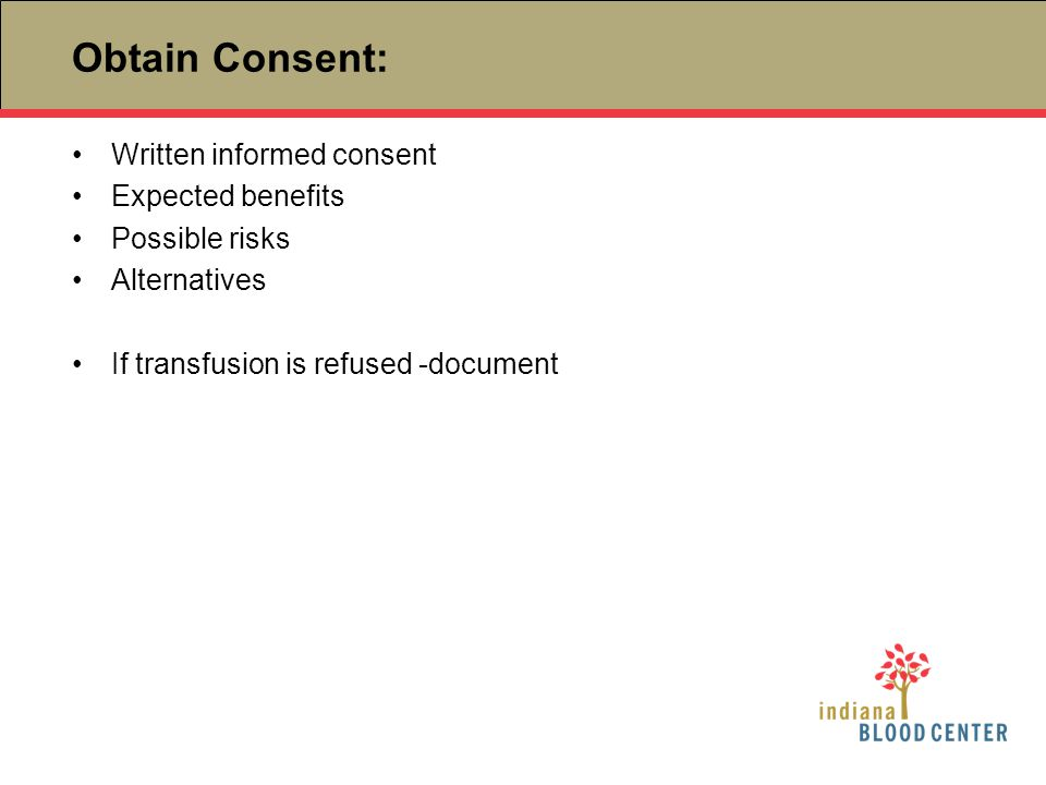 Obtain Consent: Written informed consent Expected benefits Possible risks Alternatives If transfusion is refused -document