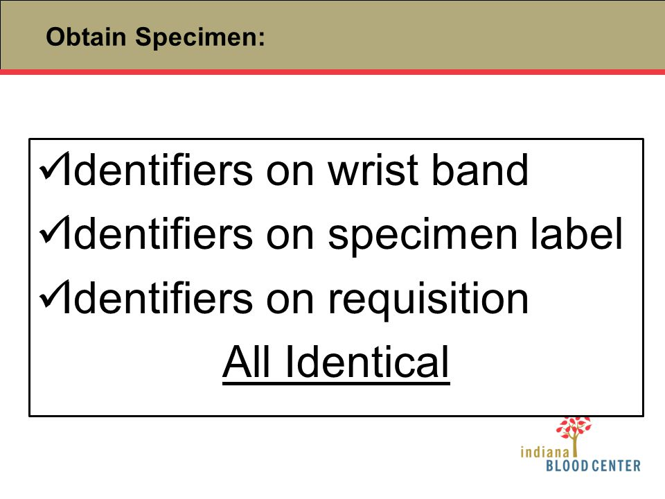 Identifiers on wrist band Identifiers on specimen label Identifiers on requisition All Identical Obtain Specimen: