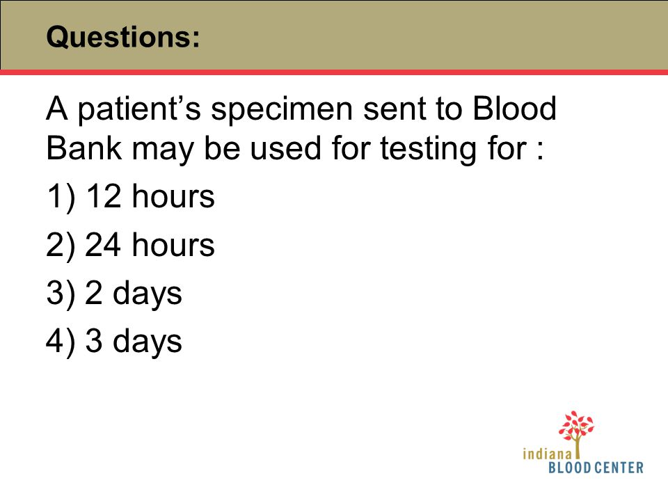 Questions: A patient's specimen sent to Blood Bank may be used for testing for : 1) 12 hours 2) 24 hours 3) 2 days 4) 3 days