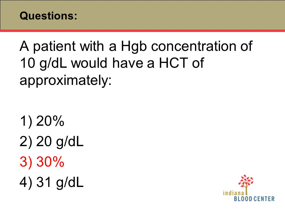 Questions: A patient with a Hgb concentration of 10 g/dL would have a HCT of approximately: 1) 20% 2) 20 g/dL 3) 30% 4) 31 g/dL