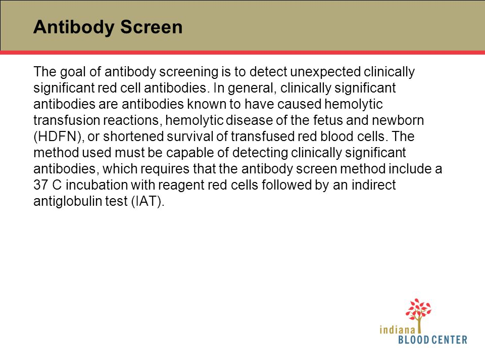 Antibody Screen The goal of antibody screening is to detect unexpected clinically significant red cell antibodies. In general, clinically significant