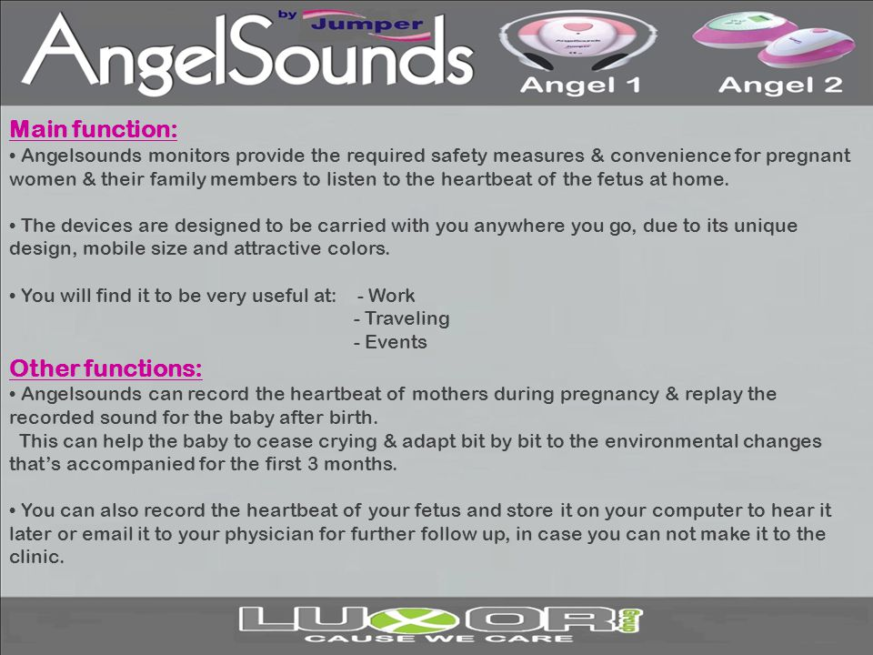 Main function: Angelsounds monitors provide the required safety measures & convenience for pregnant women & their family members to listen to the hear