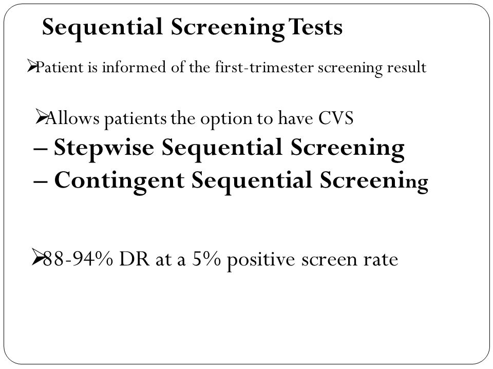 Sequential Screening Tests  Patient is informed of the first-trimester screening result  Allows patients the option to have CVS – Stepwise Sequentia