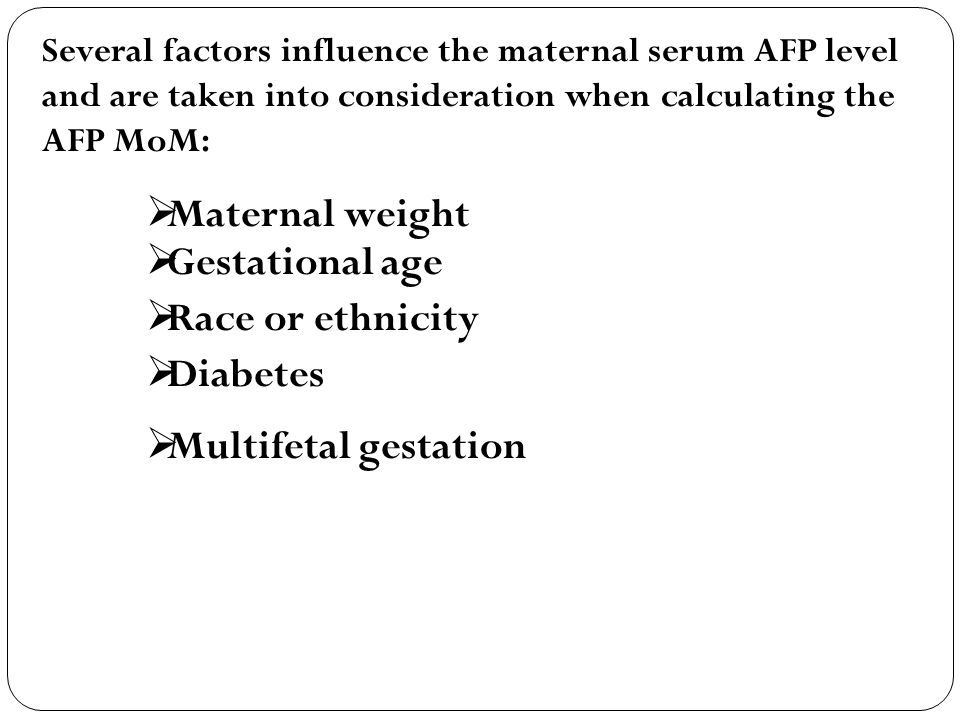 Several factors influence the maternal serum AFP level and are taken into consideration when calculating the AFP MoM:  Maternal weight  Gestational