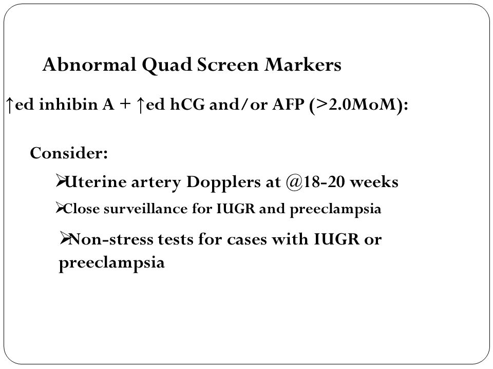 Abnormal Quad Screen Markers ↑ ed inhibin A + ↑ ed hCG and/or AFP (>2.0MoM): Consider:  Uterine artery Dopplers at @18-20 weeks  Close surveillance