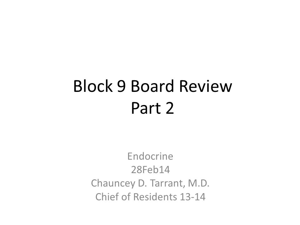 Block 9 Board Review Part 2 Endocrine 28Feb14 Chauncey D. Tarrant, M.D. Chief of Residents 13-14