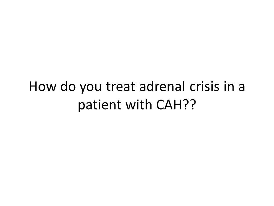 How do you treat adrenal crisis in a patient with CAH??