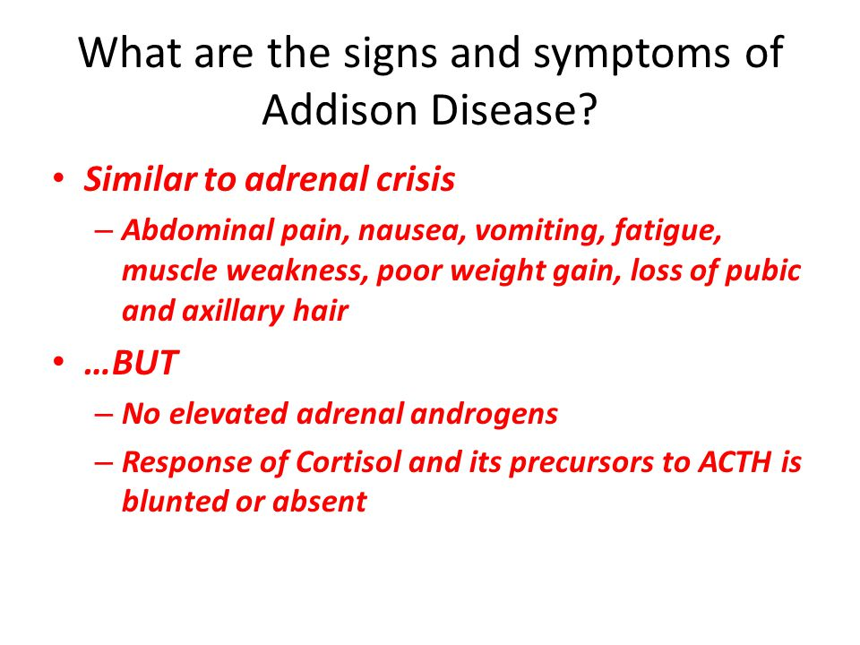 Similar to adrenal crisis – Abdominal pain, nausea, vomiting, fatigue, muscle weakness, poor weight gain, loss of pubic and axillary hair …BUT – No el
