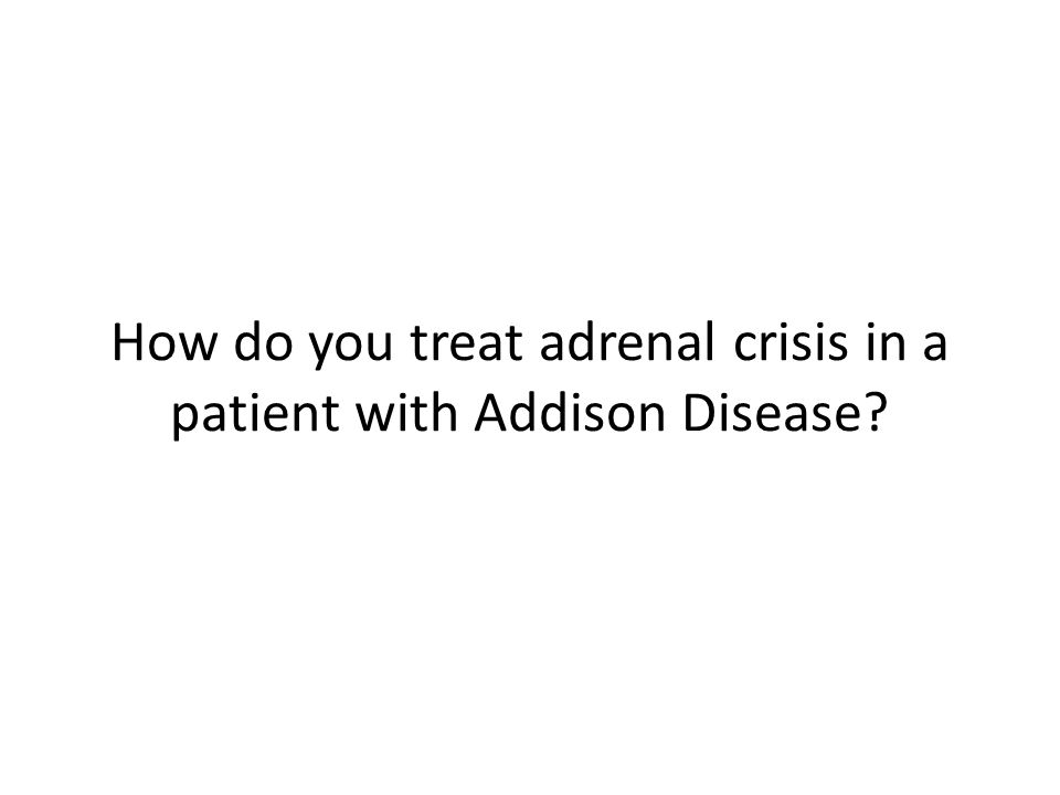 How do you treat adrenal crisis in a patient with Addison Disease?