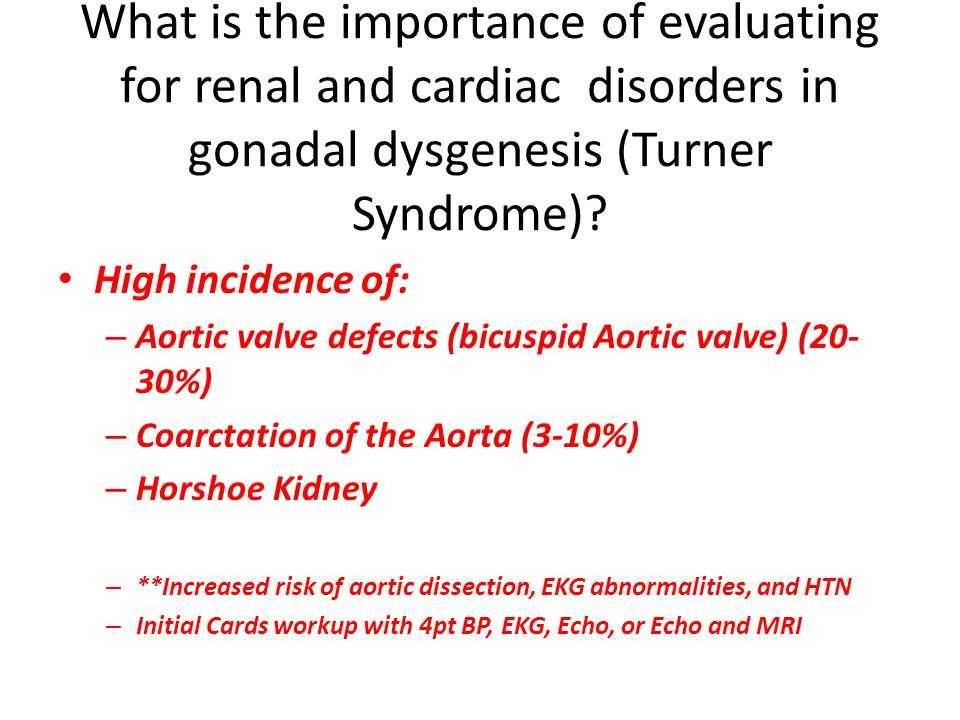 What is the importance of evaluating for renal and cardiac disorders in gonadal dysgenesis (Turner Syndrome)? High incidence of: – Aortic valve defect