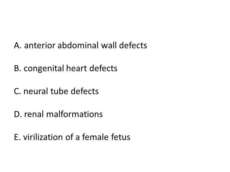 A. anterior abdominal wall defects B. congenital heart defects C. neural tube defects D. renal malformations E. virilization of a female fetus