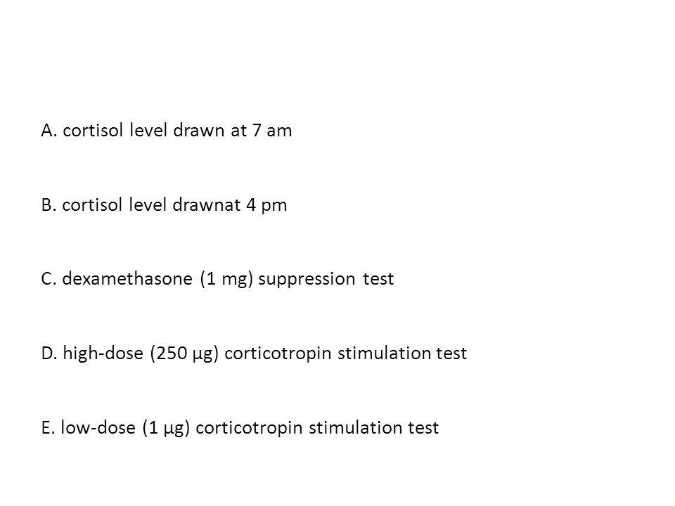 A. cortisol level drawn at 7 am B. cortisol level drawnat 4 pm C. dexamethasone (1 mg) suppression test D. high-dose (250 μg) corticotropin stimulatio