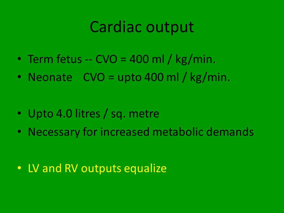 Cardiac output Term fetus -- CVO = 400 ml / kg/min. Neonate CVO = upto 400 ml / kg/min. Upto 4.0 litres / sq. metre Necessary for increased metabolic