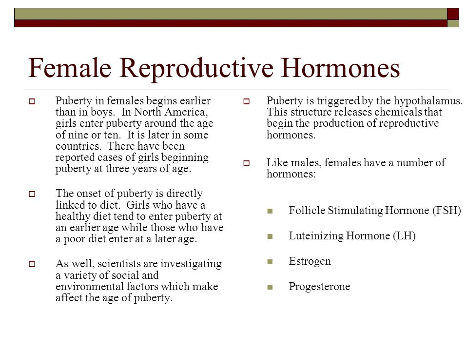 Female Reproductive Hormones  Puberty in females begins earlier than in boys. In North America, girls enter puberty around the age of nine or ten. It