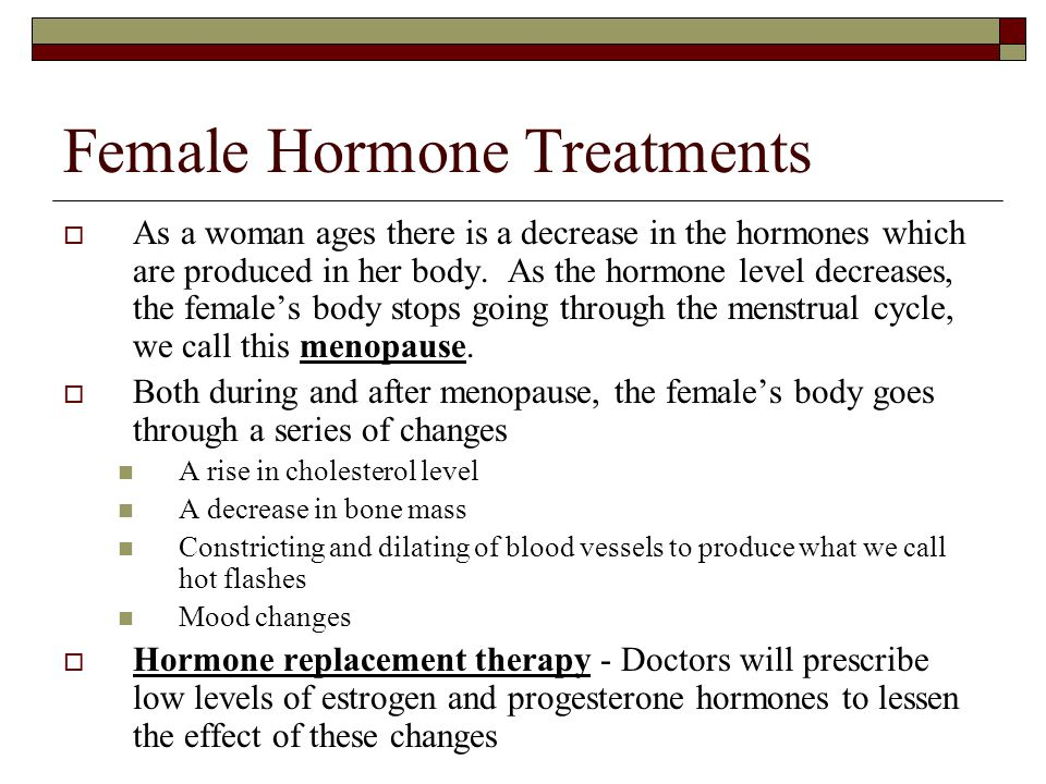 Female Hormone Treatments  As a woman ages there is a decrease in the hormones which are produced in her body. As the hormone level decreases, the fe