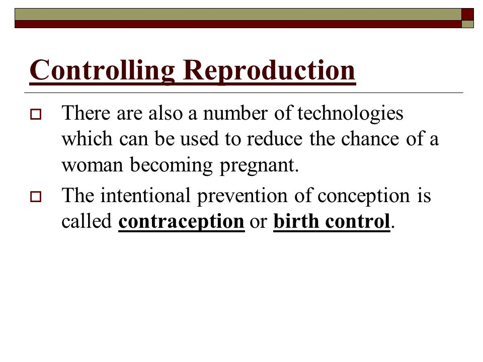 Controlling Reproduction  There are also a number of technologies which can be used to reduce the chance of a woman becoming pregnant.  The intentio