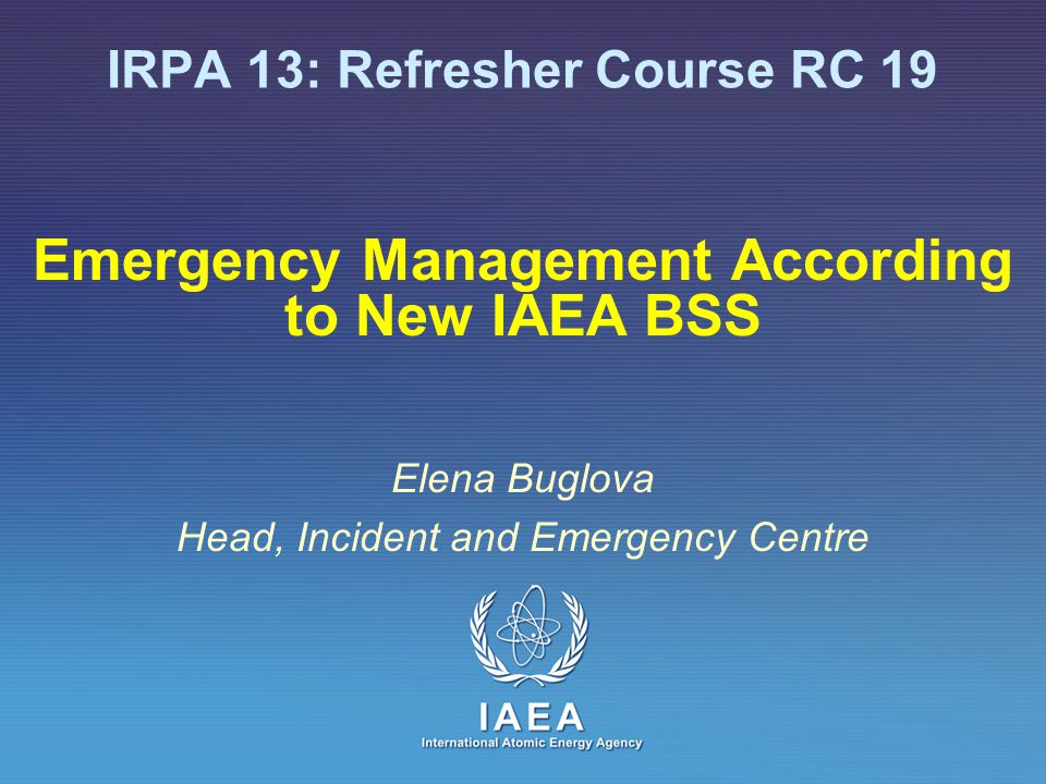 Emergency Management According to New IAEA BSS Elena Buglova Head, Incident and Emergency Centre IRPA 13: Refresher Course RC 19