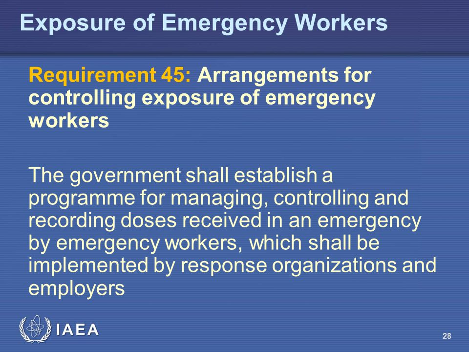 28 Exposure of Emergency Workers Requirement 45: Arrangements for controlling exposure of emergency workers The government shall establish a programme