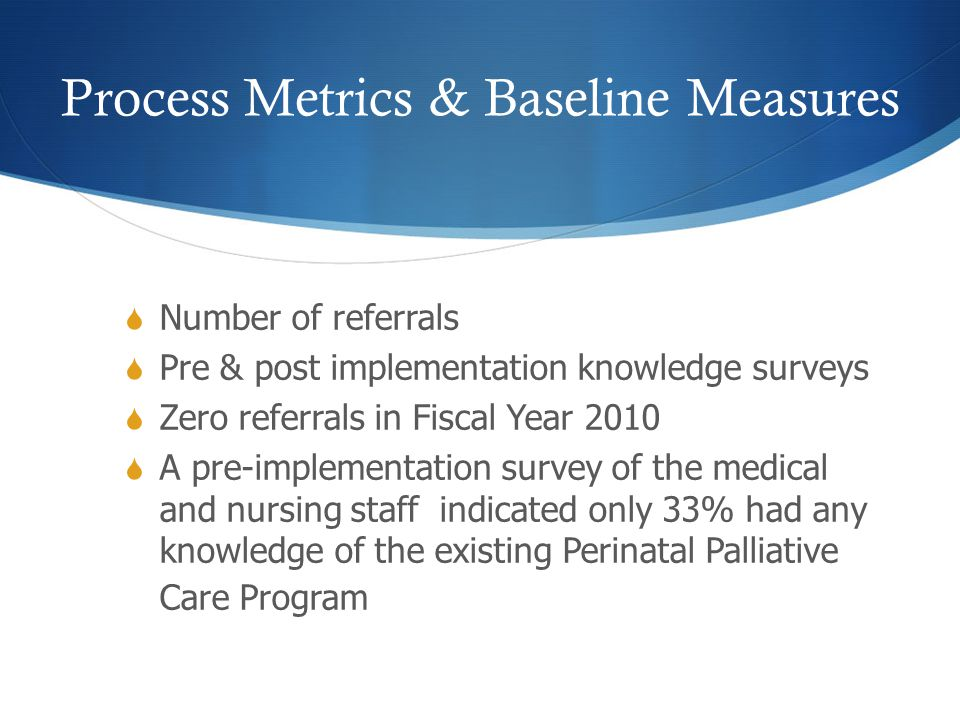 Process Metrics & Baseline Measures  Number of referrals  Pre & post implementation knowledge surveys  Zero referrals in Fiscal Year 2010  A pre-implementation survey of the medical and nursing staff indicated only 33% had any knowledge of the existing Perinatal Palliative Care Program