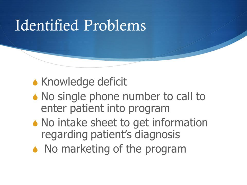 Identified Problems  Knowledge deficit  No single phone number to call to enter patient into program  No intake sheet to get information regarding patient's diagnosis  No marketing of the program