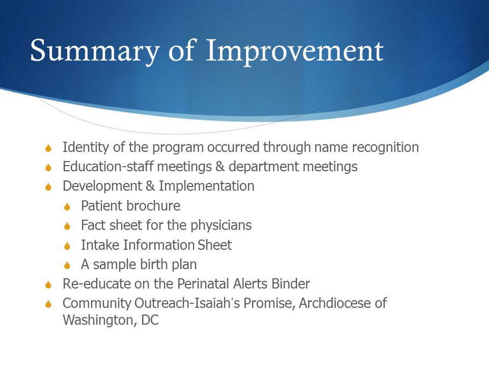Summary of Improvement  Identity of the program occurred through name recognition  Education-staff meetings & department meetings  Development & Implementation  Patient brochure  Fact sheet for the physicians  Intake Information Sheet  A sample birth plan  Re-educate on the Perinatal Alerts Binder  Community Outreach-Isaiah's Promise, Archdiocese of Washington, DC