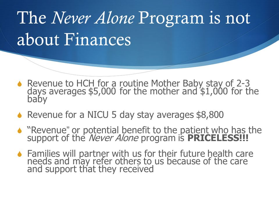The Never Alone Program is not about Finances  Revenue to HCH for a routine Mother Baby stay of 2-3 days averages $5,000 for the mother and $1,000 fo