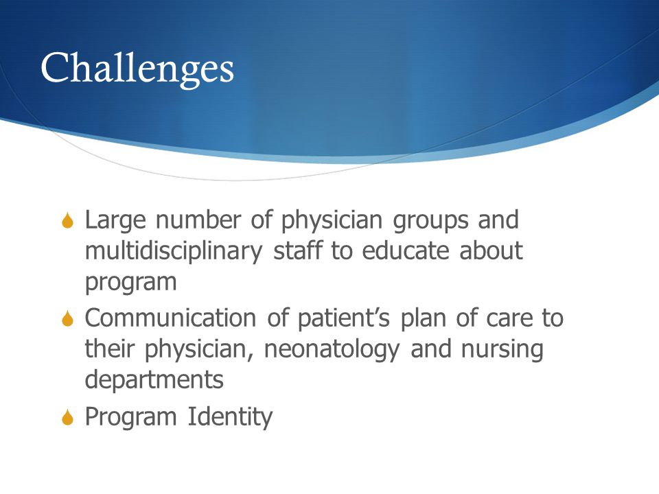 Challenges  Large number of physician groups and multidisciplinary staff to educate about program  Communication of patient's plan of care to their
