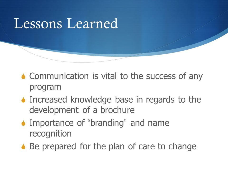Lessons Learned  Communication is vital to the success of any program  Increased knowledge base in regards to the development of a brochure  Importance of branding and name recognition  Be prepared for the plan of care to change
