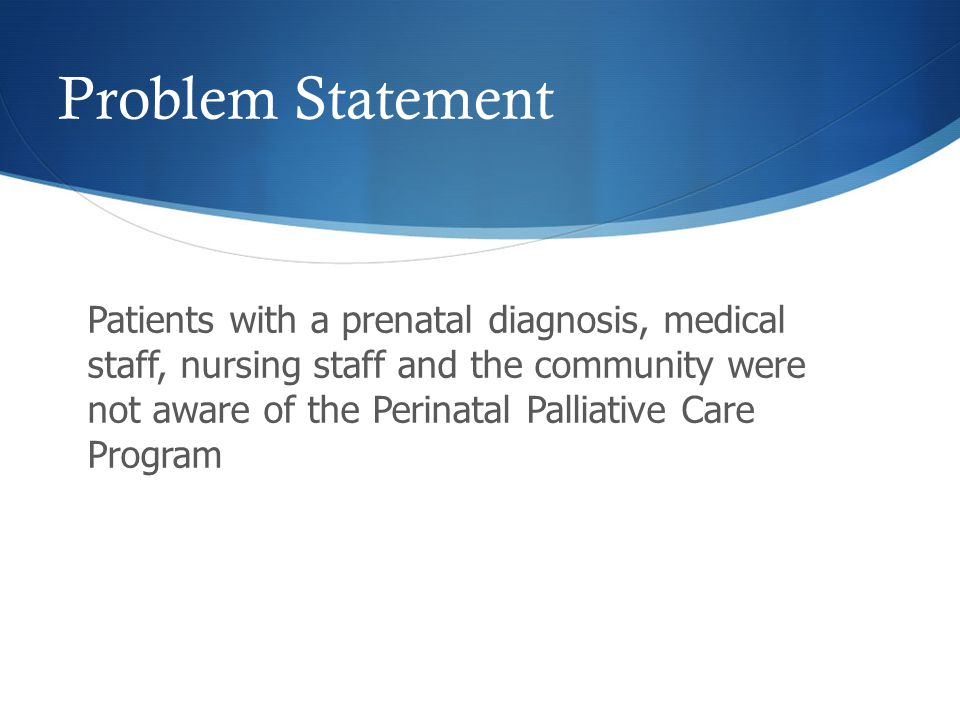 Problem Statement Patients with a prenatal diagnosis, medical staff, nursing staff and the community were not aware of the Perinatal Palliative Care Program
