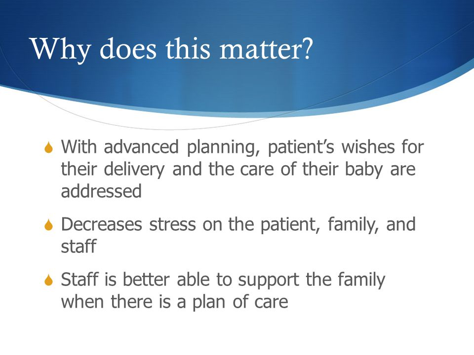 Why does this matter?  With advanced planning, patient's wishes for their delivery and the care of their baby are addressed  Decreases stress on the