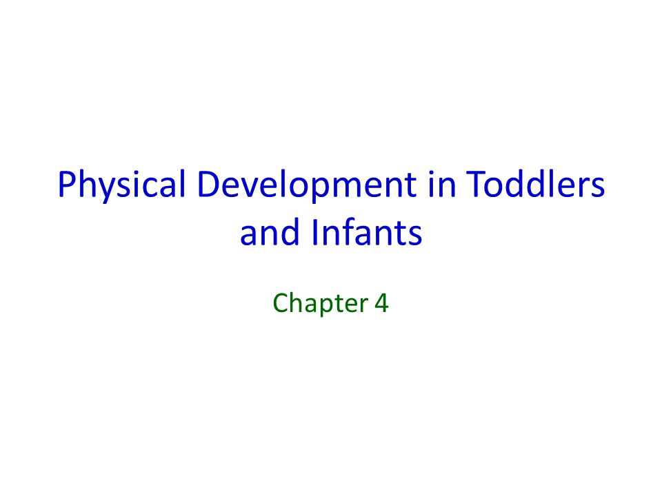 Physical Development in Toddlers and Infants Chapter 4