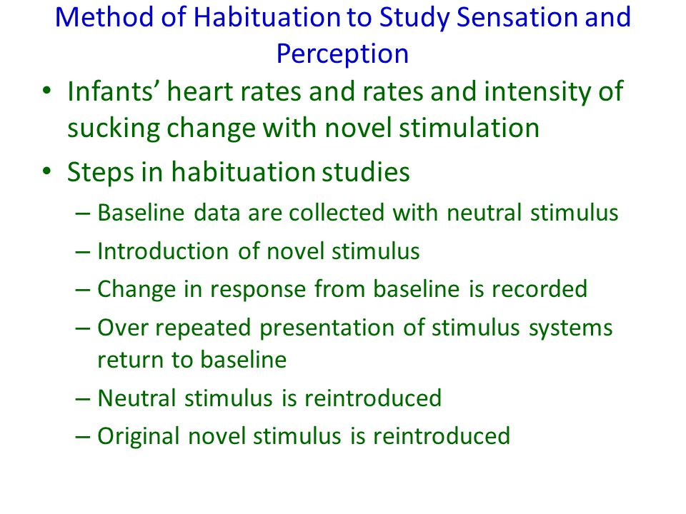 Method of Habituation to Study Sensation and Perception Infants' heart rates and rates and intensity of sucking change with novel stimulation Steps in habituation studies – Baseline data are collected with neutral stimulus – Introduction of novel stimulus – Change in response from baseline is recorded – Over repeated presentation of stimulus systems return to baseline – Neutral stimulus is reintroduced – Original novel stimulus is reintroduced