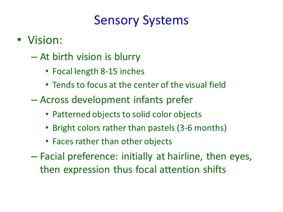 Sensory Systems Vision: – At birth vision is blurry Focal length 8-15 inches Tends to focus at the center of the visual field – Across development infants prefer Patterned objects to solid color objects Bright colors rather than pastels (3-6 months) Faces rather than other objects – Facial preference: initially at hairline, then eyes, then expression thus focal attention shifts