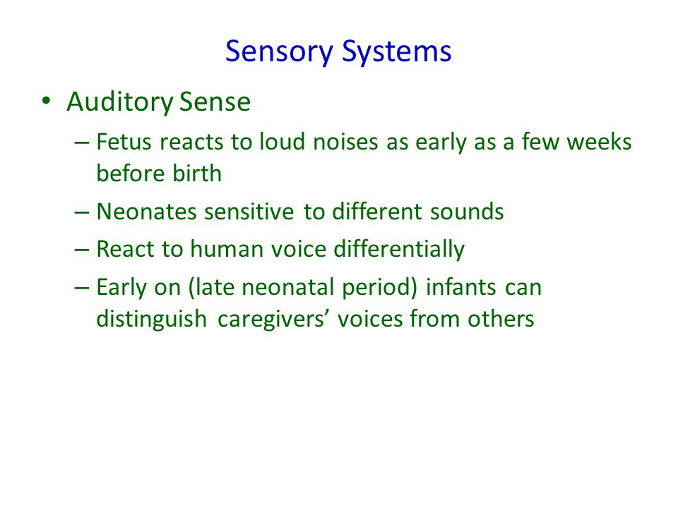 Sensory Systems Auditory Sense – Fetus reacts to loud noises as early as a few weeks before birth – Neonates sensitive to different sounds – React to human voice differentially – Early on (late neonatal period) infants can distinguish caregivers' voices from others