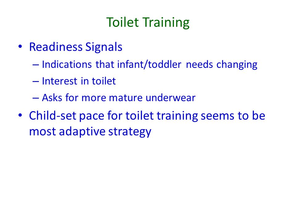 Toilet Training Readiness Signals – Indications that infant/toddler needs changing – Interest in toilet – Asks for more mature underwear Child-set pace for toilet training seems to be most adaptive strategy