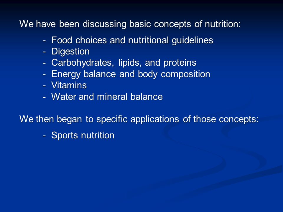 We have been discussing basic concepts of nutrition: - Food choices and nutritional guidelines - Food choices and nutritional guidelines - Digestion - Digestion - Carbohydrates, lipids, and proteins - Carbohydrates, lipids, and proteins - Energy balance and body composition - Energy balance and body composition - Vitamins - Vitamins - Water and mineral balance - Water and mineral balance We then began to specific applications of those concepts: - Sports nutrition - Sports nutrition