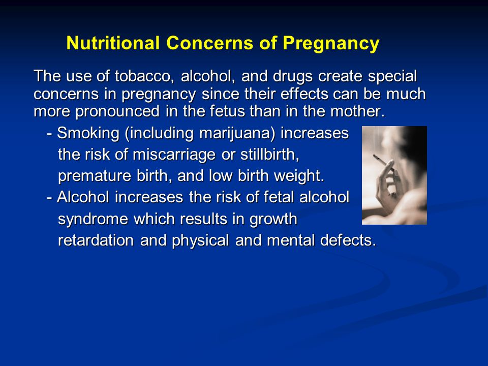 The use of tobacco, alcohol, and drugs create special concerns in pregnancy since their effects can be much more pronounced in the fetus than in the m
