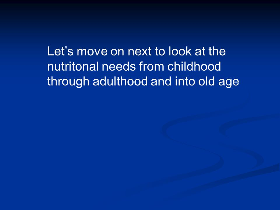 Let's move on next to look at the nutritonal needs from childhood through adulthood and into old age