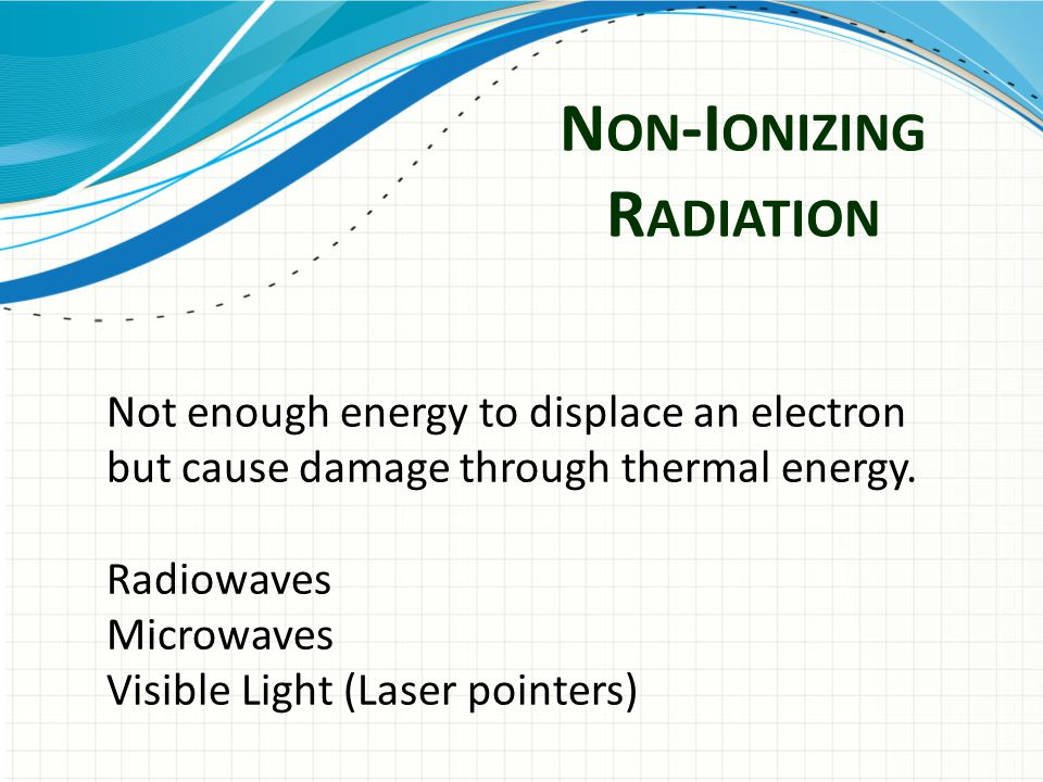 N ON -I ONIZING R ADIATION Not enough energy to displace an electron but cause damage through thermal energy.