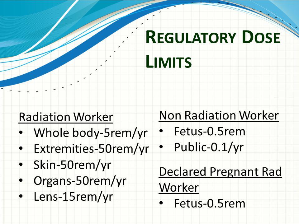 R EGULATORY D OSE L IMITS Radiation Worker Whole body-5rem/yr Extremities-50rem/yr Skin-50rem/yr Organs-50rem/yr Lens-15rem/yr Non Radiation Worker Fetus-0.5rem Public-0.1/yr Declared Pregnant Rad Worker Fetus-0.5rem