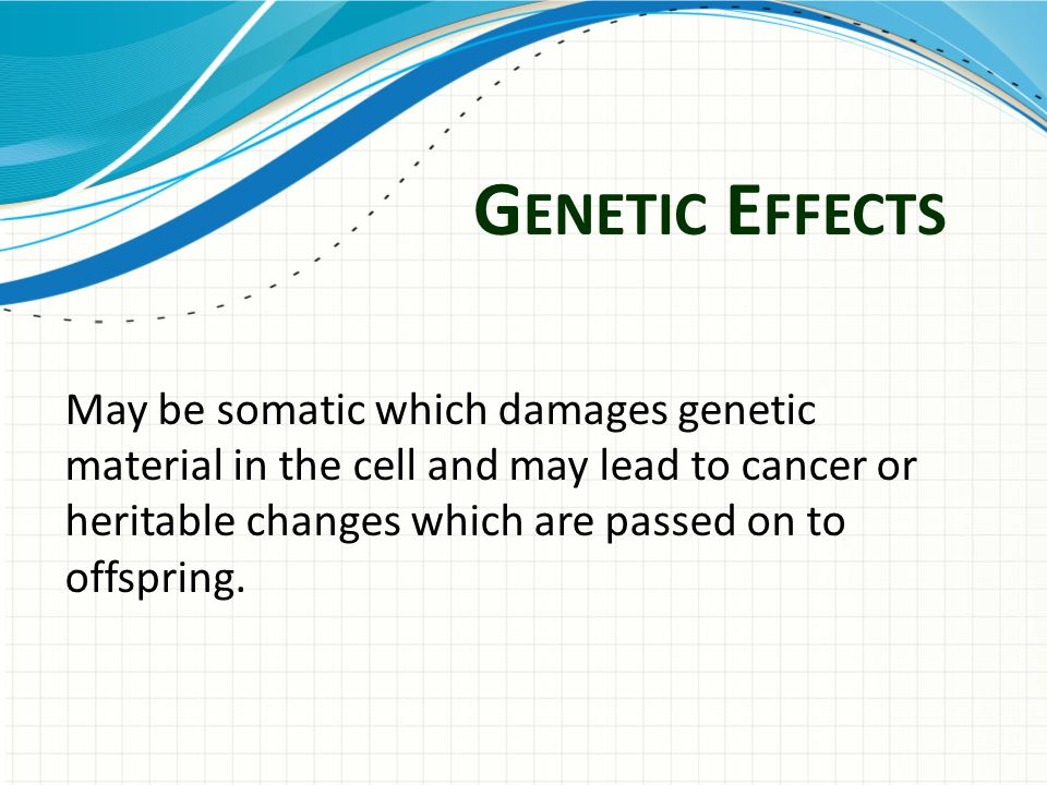 G ENETIC E FFECTS May be somatic which damages genetic material in the cell and may lead to cancer or heritable changes which are passed on to offspring.