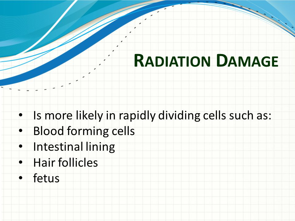 R ADIATION D AMAGE Is more likely in rapidly dividing cells such as: Blood forming cells Intestinal lining Hair follicles fetus