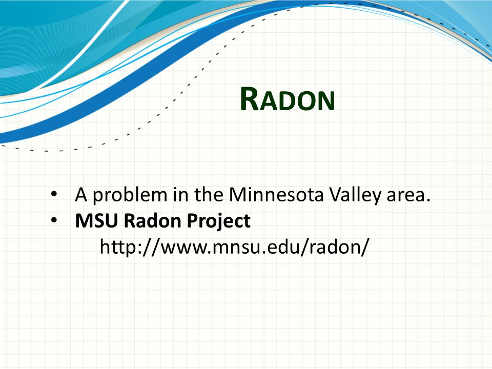 R ADON A problem in the Minnesota Valley area. MSU Radon Project http://www.mnsu.edu/radon/