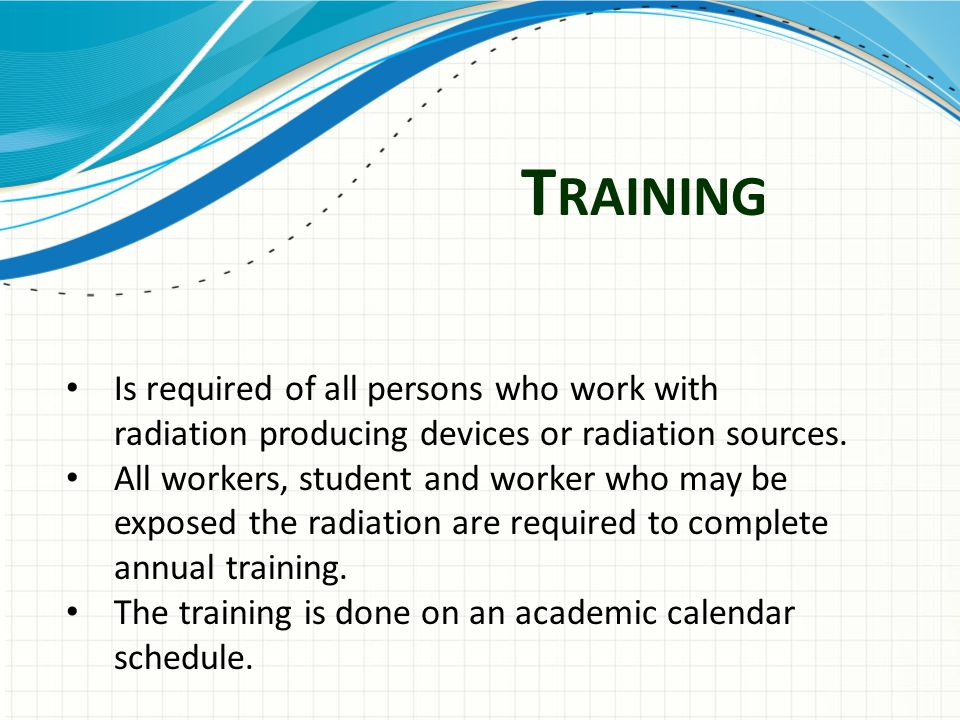 T RAINING Is required of all persons who work with radiation producing devices or radiation sources.