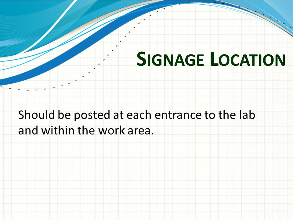 S IGNAGE L OCATION Should be posted at each entrance to the lab and within the work area.