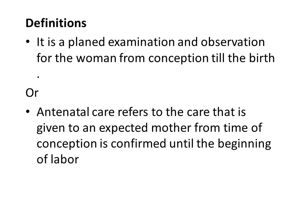 Definitions It is a planed examination and observation for the woman from conception till the birth. Or Antenatal care refers to the care that is give