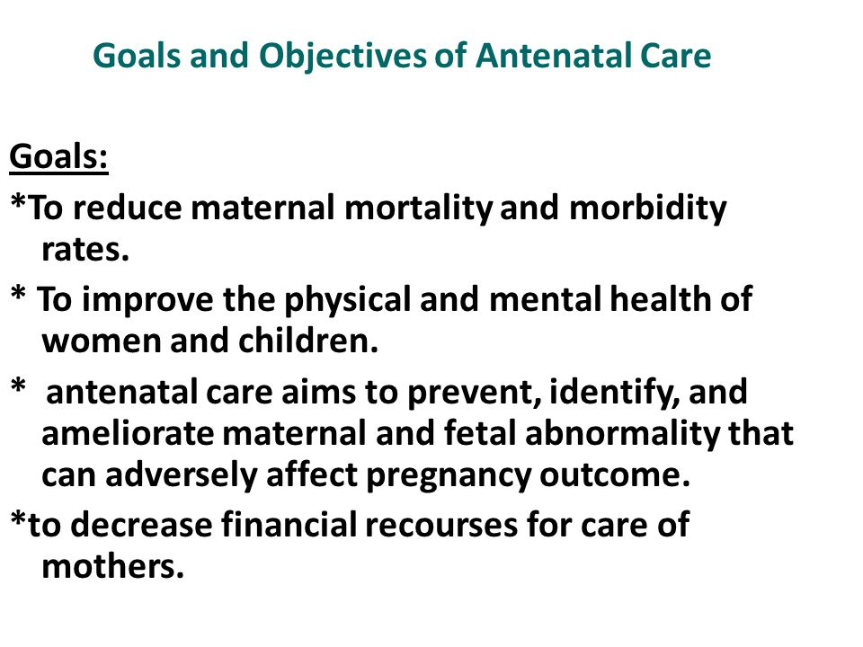 Goals and Objectives of Antenatal Care Goals: *To reduce maternal mortality and morbidity rates. * To improve the physical and mental health of women