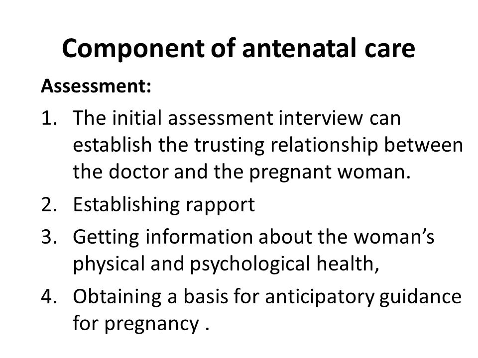 Component of antenatal care Assessment: 1.The initial assessment interview can establish the trusting relationship between the doctor and the pregnant