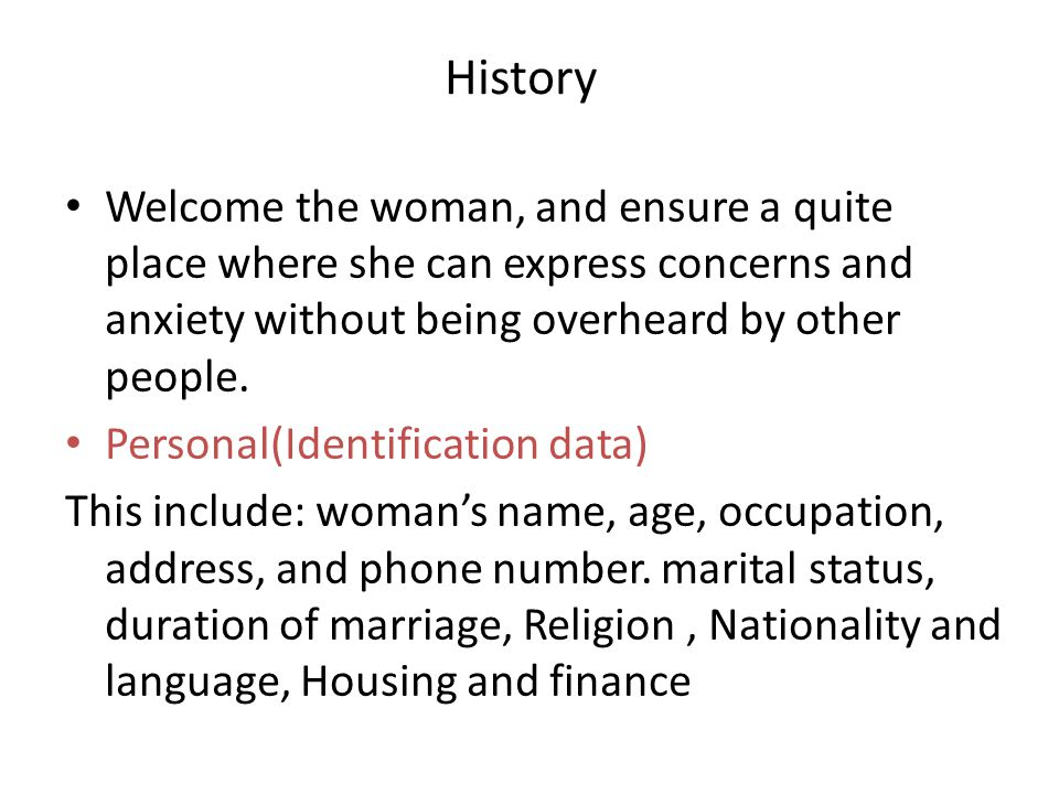 History Welcome the woman, and ensure a quite place where she can express concerns and anxiety without being overheard by other people. Personal(Ident