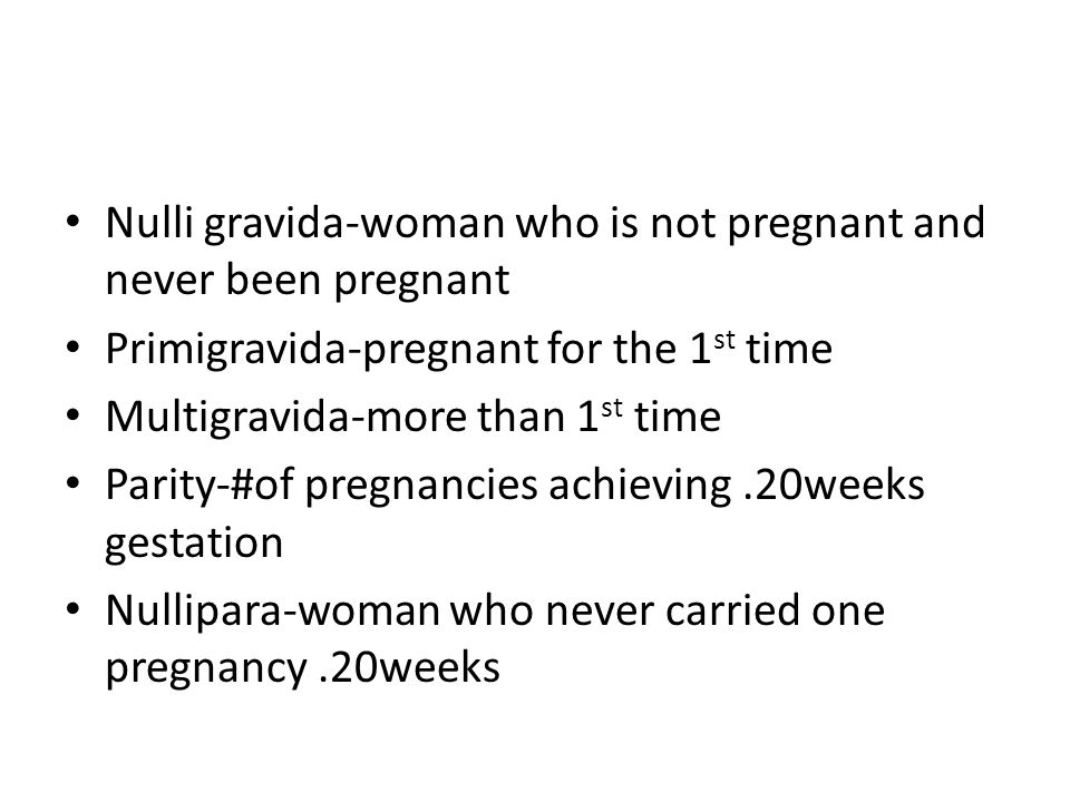 Nulli gravida-woman who is not pregnant and never been pregnant Primigravida-pregnant for the 1 st time Multigravida-more than 1 st time Parity-#of pr